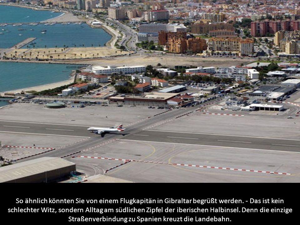 So ähnlich könnten Sie von einem Flugkapitän in Gibraltar begrüßt werden.