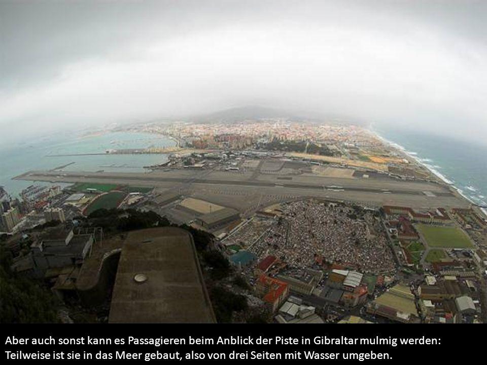 Aber auch sonst kann es Passagieren beim Anblick der Piste in Gibraltar mulmig werden: Teilweise ist sie in das Meer gebaut, also von drei Seiten mit Wasser umgeben.