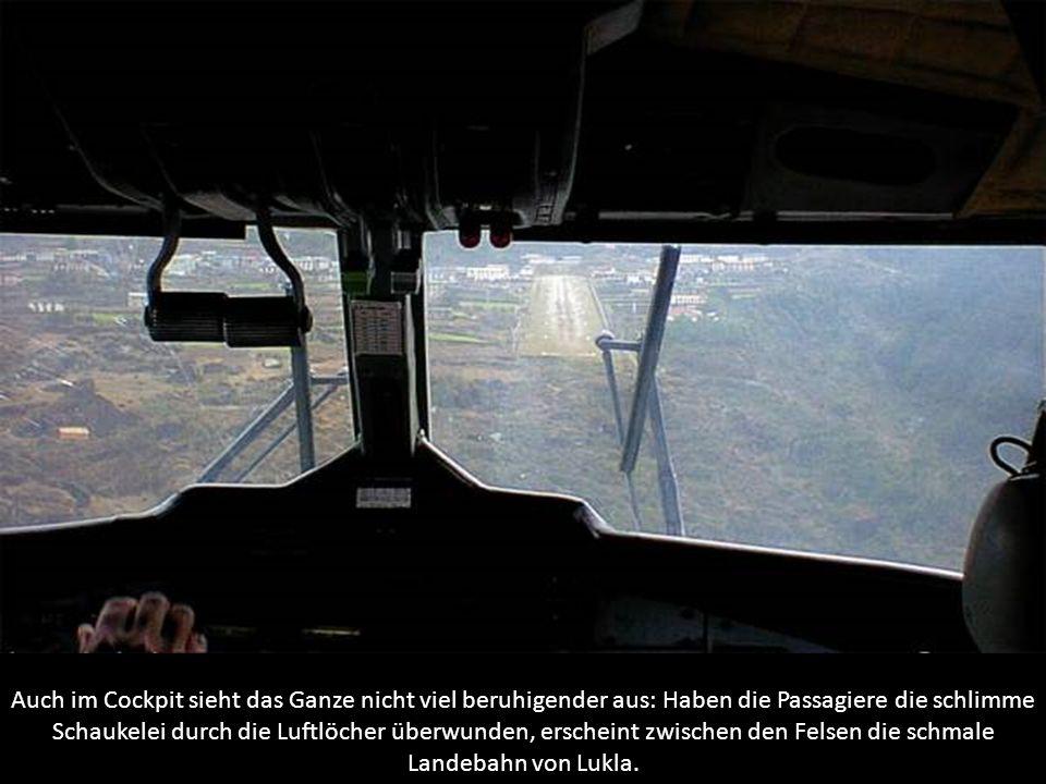 Auch im Cockpit sieht das Ganze nicht viel beruhigender aus: Haben die Passagiere die schlimme Schaukelei durch die Luftlöcher überwunden, erscheint zwischen den Felsen die schmale Landebahn von Lukla.