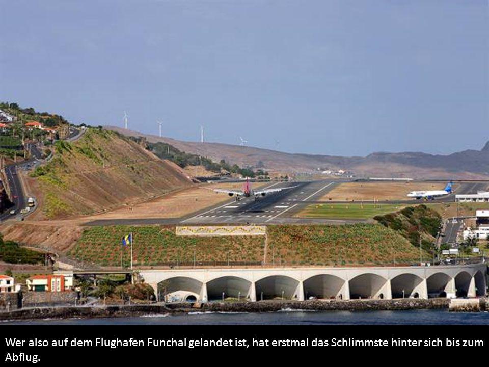 Wer also auf dem Flughafen Funchal gelandet ist, hat erstmal das Schlimmste hinter sich bis zum Abflug.
