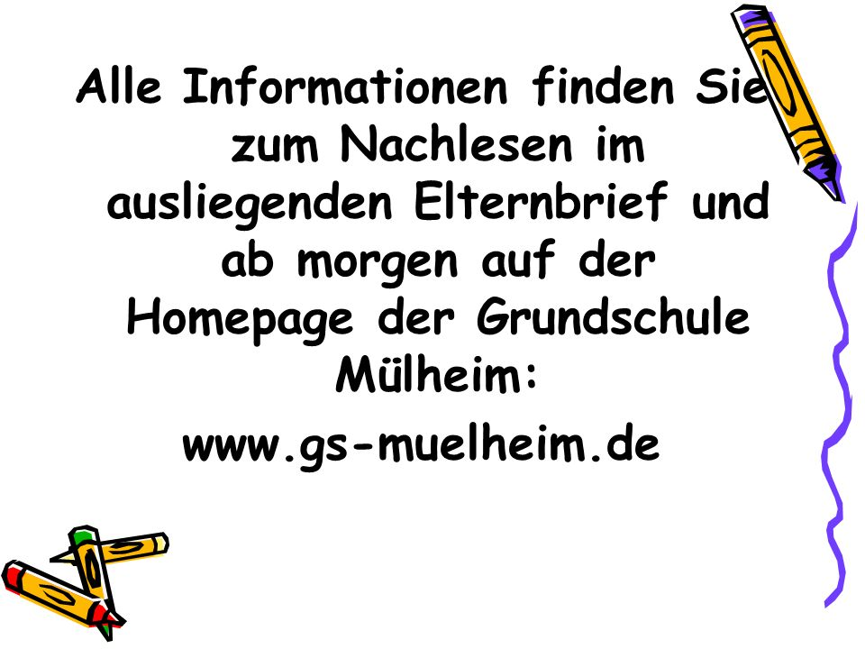 Alle Informationen finden Sie zum Nachlesen im ausliegenden Elternbrief und ab morgen auf der Homepage der Grundschule Mülheim: