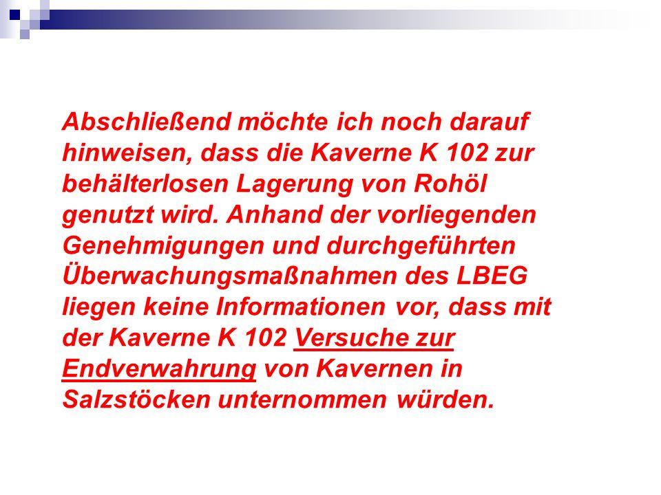 Abschließend möchte ich noch darauf hinweisen, dass die Kaverne K 102 zur behälterlosen Lagerung von Rohöl genutzt wird.