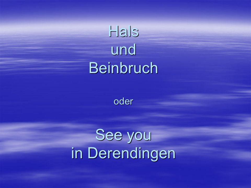 Hals und Beinbruch oder See you in Derendingen