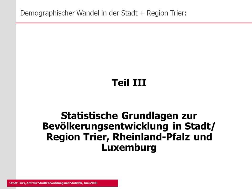 Teil III Statistische Grundlagen zur Bevölkerungsentwicklung in Stadt/ Region Trier, Rheinland-Pfalz und Luxemburg.