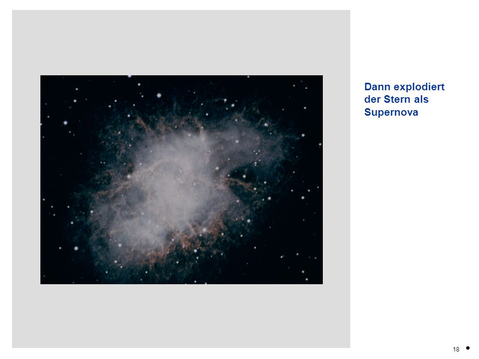 Dann explodiert der Stern als Supernova . 18