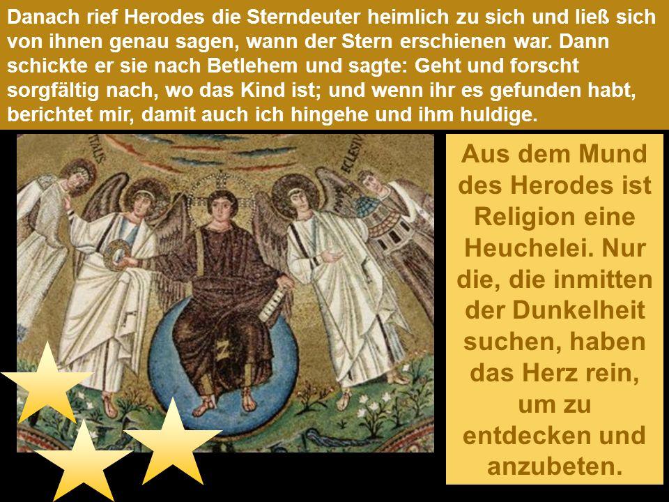 Danach rief Herodes die Sterndeuter heimlich zu sich und ließ sich von ihnen genau sagen, wann der Stern erschienen war. Dann schickte er sie nach Betlehem und sagte: Geht und forscht sorgfältig nach, wo das Kind ist; und wenn ihr es gefunden habt, berichtet mir, damit auch ich hingehe und ihm huldige.