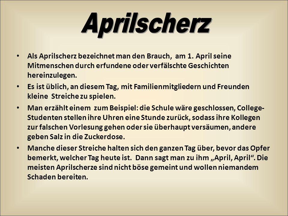 Aprilscherz Als Aprilscherz bezeichnet man den Brauch, am 1. April seine Mitmenschen durch erfundene oder verfälschte Geschichten hereinzulegen.