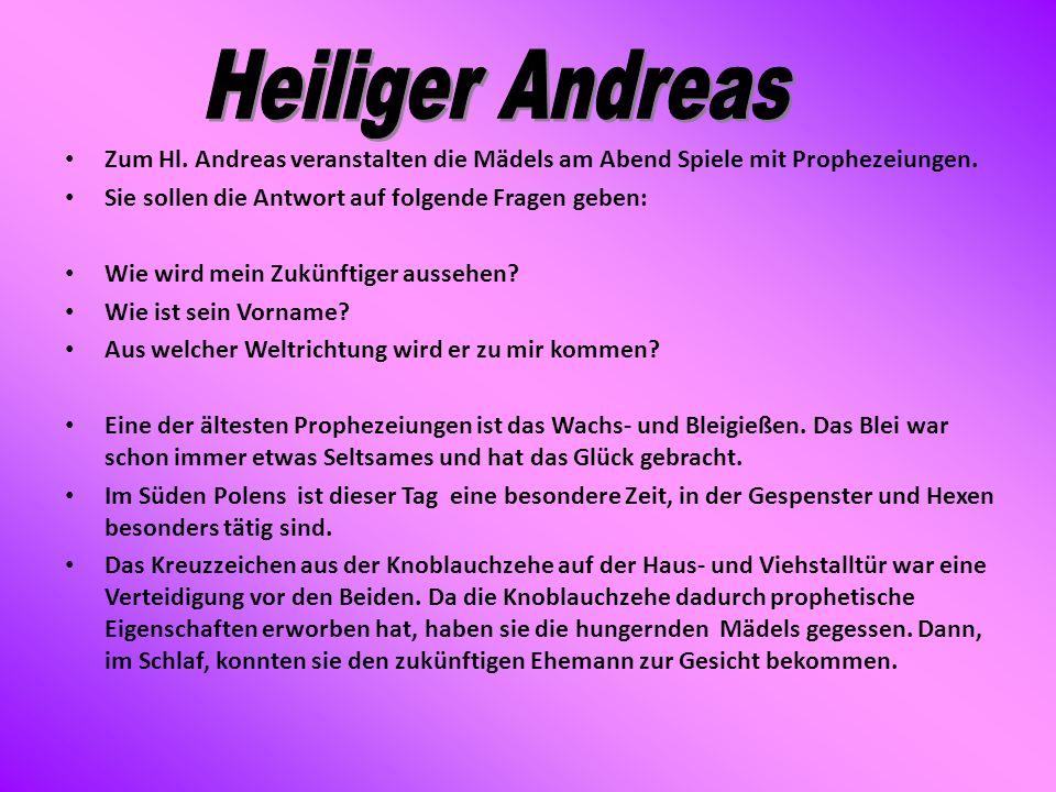 Heiliger Andreas Zum Hl. Andreas veranstalten die Mädels am Abend Spiele mit Prophezeiungen. Sie sollen die Antwort auf folgende Fragen geben: