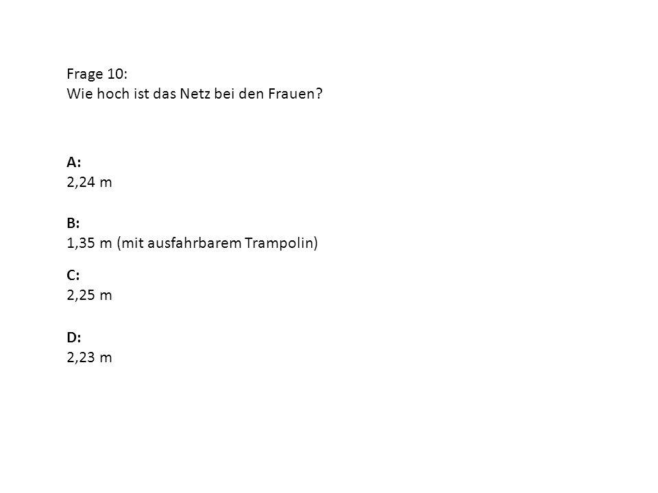 Frage 10: Wie hoch ist das Netz bei den Frauen A: 2,24 m. B: 1,35 m (mit ausfahrbarem Trampolin)