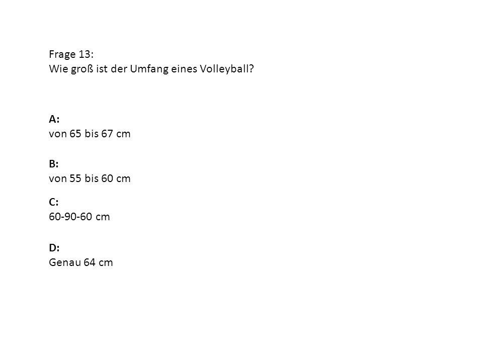 Frage 13: Wie groß ist der Umfang eines Volleyball A: von 65 bis 67 cm. B: von 55 bis 60 cm. C: