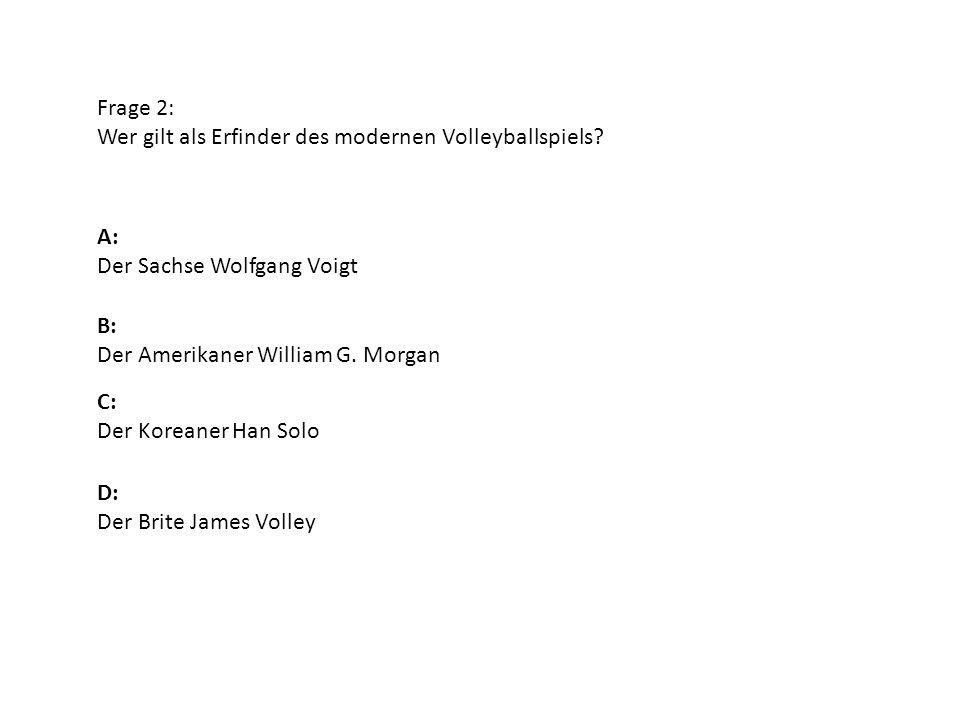 Frage 2: Wer gilt als Erfinder des modernen Volleyballspiels A: Der Sachse Wolfgang Voigt. B: Der Amerikaner William G. Morgan.