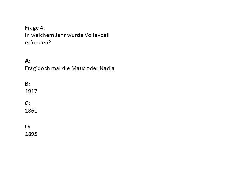 Frage 4: In welchem Jahr wurde Volleyball erfunden A: Frag´doch mal die Maus oder Nadja. B: 1917.