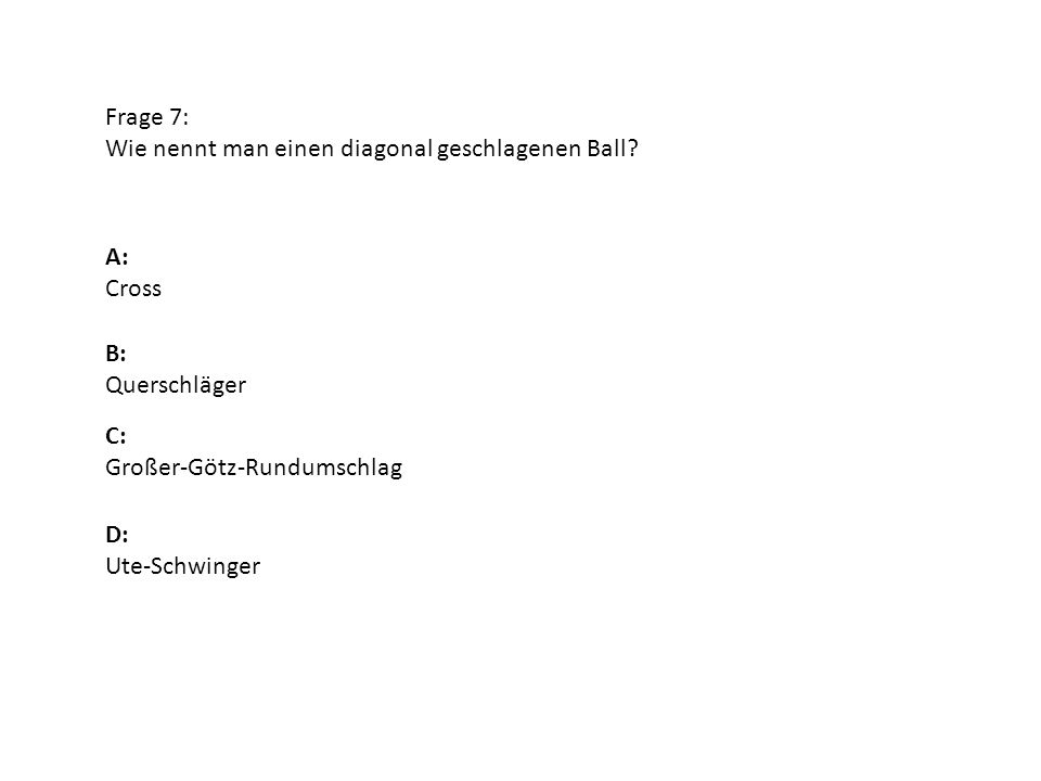 Frage 7: Wie nennt man einen diagonal geschlagenen Ball A: Cross. B: Querschläger. C: Großer-Götz-Rundumschlag.