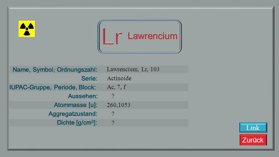 Lr Lawrencium Lawrencium, Lr, 103 Actinoide Ac, 7, f 260,1053 Link