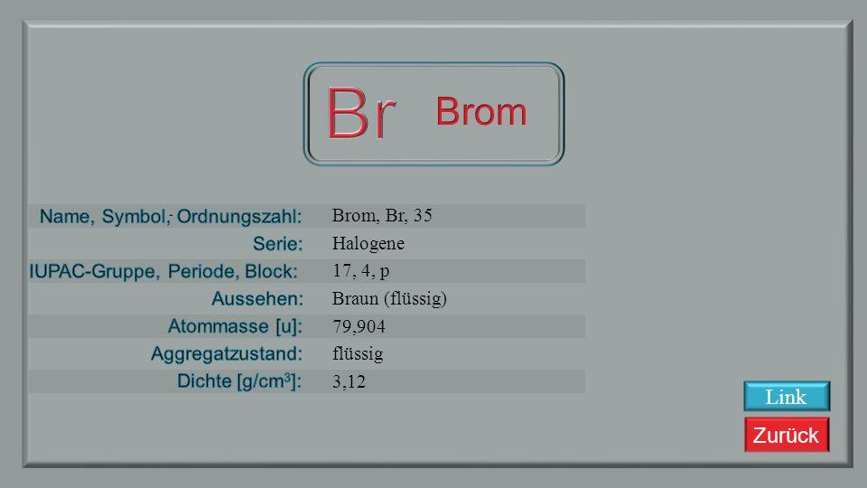 Br Brom Link Brom, Br, 35 Halogene 17, 4, p Braun (flüssig) 79,904
