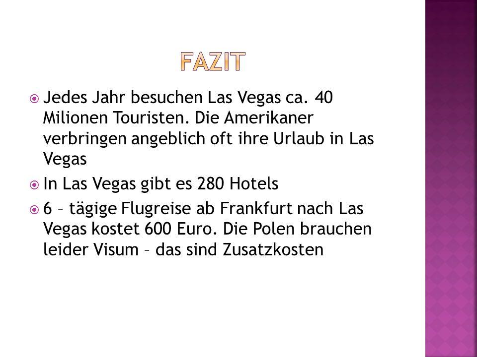 Fazit Jedes Jahr besuchen Las Vegas ca. 40 Milionen Touristen. Die Amerikaner verbringen angeblich oft ihre Urlaub in Las Vegas.