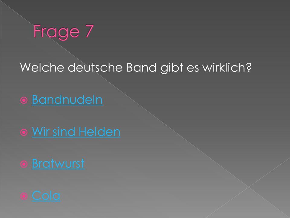 Frage 7 Welche deutsche Band gibt es wirklich Bandnudeln