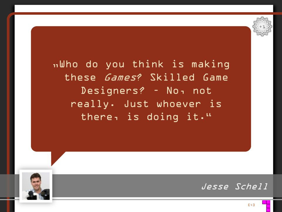 """+1 """"Who do you think is making these Games Skilled Game Designers – No, not really. Just whoever is there, is doing it."""