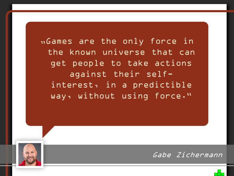 """Games are the only force in the known universe that can get people to take actions against their self- interest, in a predictible way, without using force."