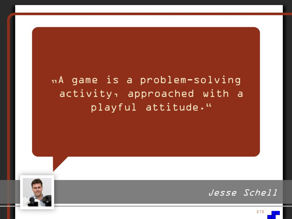 """A game is a problem-solving activity, approached with a playful attitude."