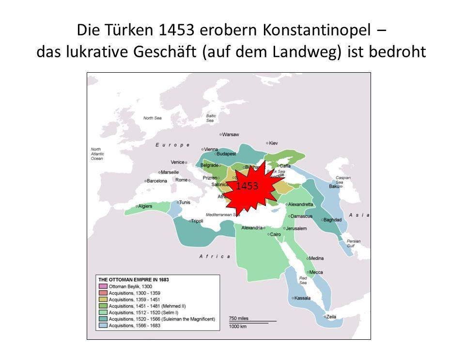 Die Türken 1453 erobern Konstantinopel – das lukrative Geschäft (auf dem Landweg) ist bedroht