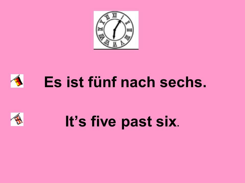 Es ist fünf nach sechs. It's five past six.