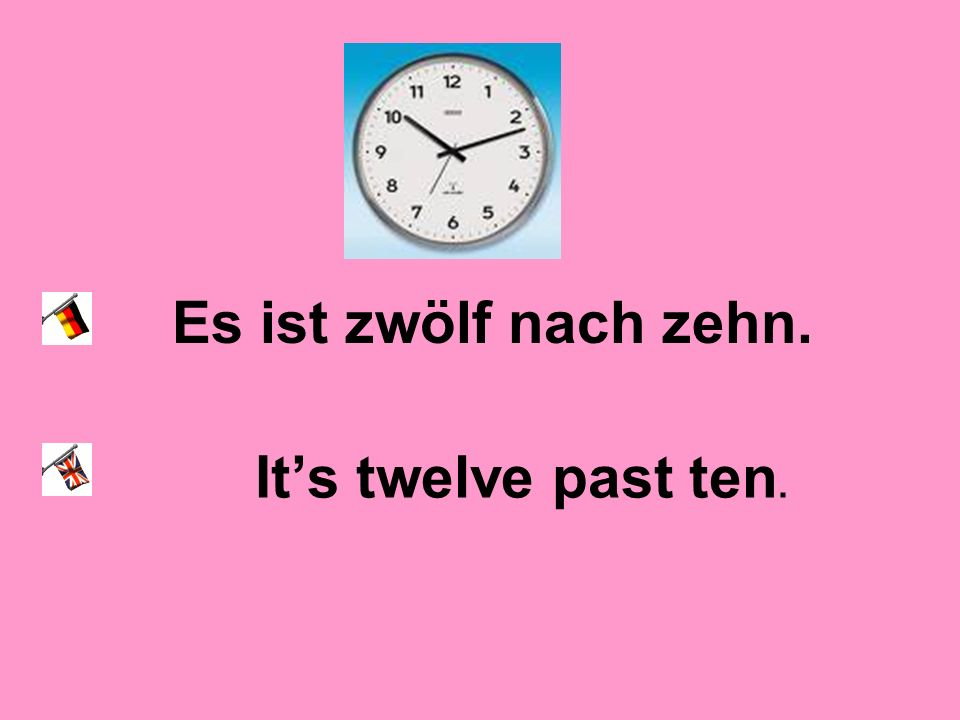 Es ist zwölf nach zehn. It's twelve past ten.
