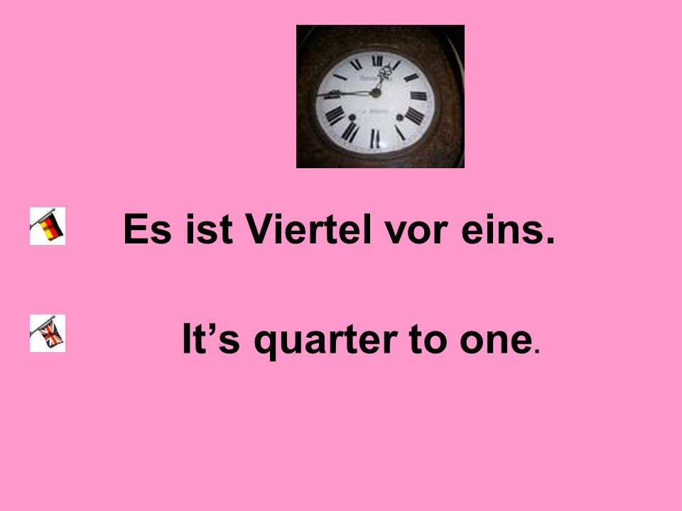 Es ist Viertel vor eins. It's quarter to one.