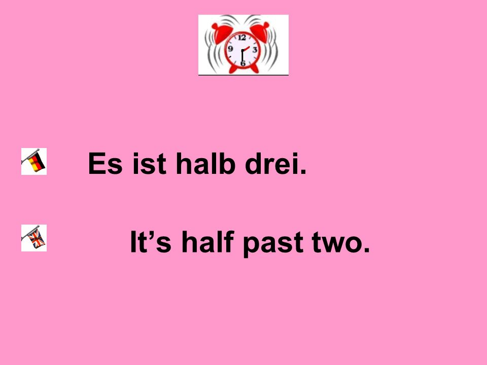 Es ist halb drei. It's half past two.