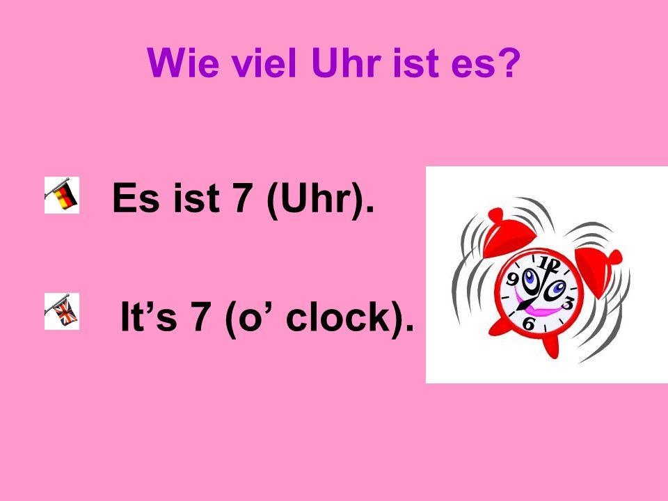 Wie viel Uhr ist es Es ist 7 (Uhr). It's 7 (o' clock).
