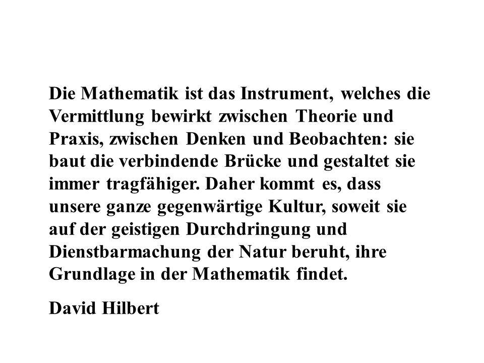 Die Mathematik ist das Instrument, welches die Vermittlung bewirkt zwischen Theorie und Praxis, zwischen Denken und Beobachten: sie baut die verbindende Brücke und gestaltet sie immer tragfähiger. Daher kommt es, dass unsere ganze gegenwärtige Kultur, soweit sie auf der geistigen Durchdringung und Dienstbarmachung der Natur beruht, ihre Grundlage in der Mathematik findet.
