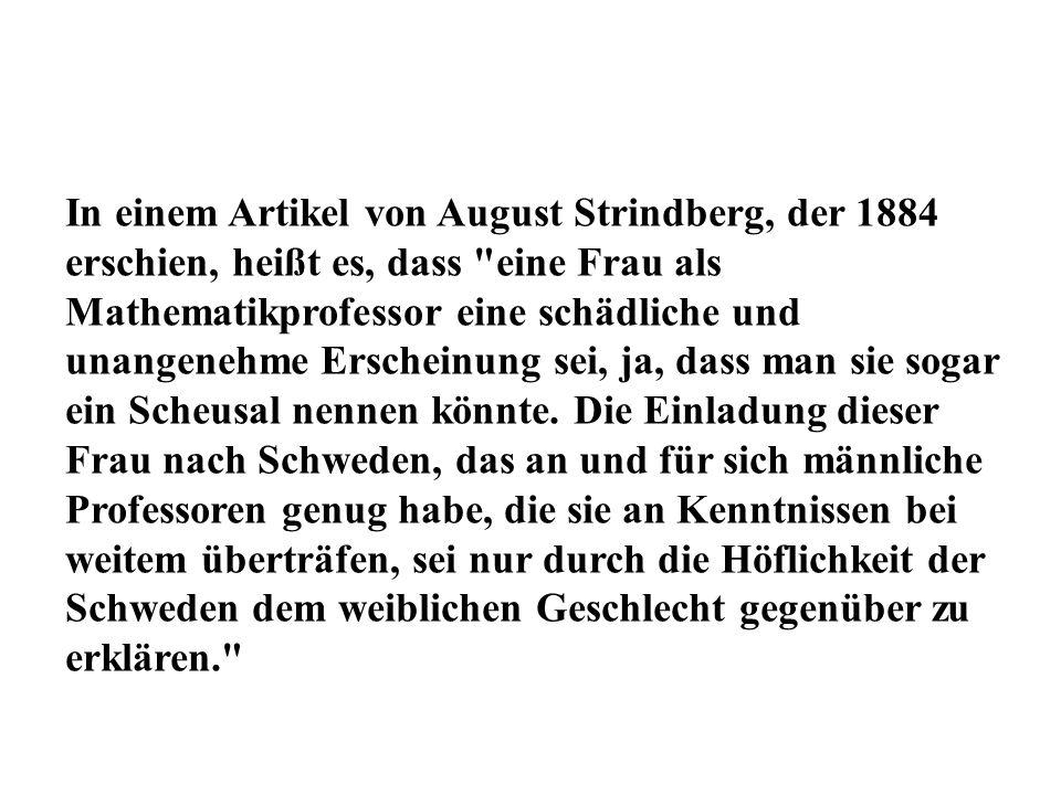 In einem Artikel von August Strindberg, der 1884 erschien, heißt es, dass eine Frau als Mathematikprofessor eine schädliche und unangenehme Erscheinung sei, ja, dass man sie sogar ein Scheusal nennen könnte.