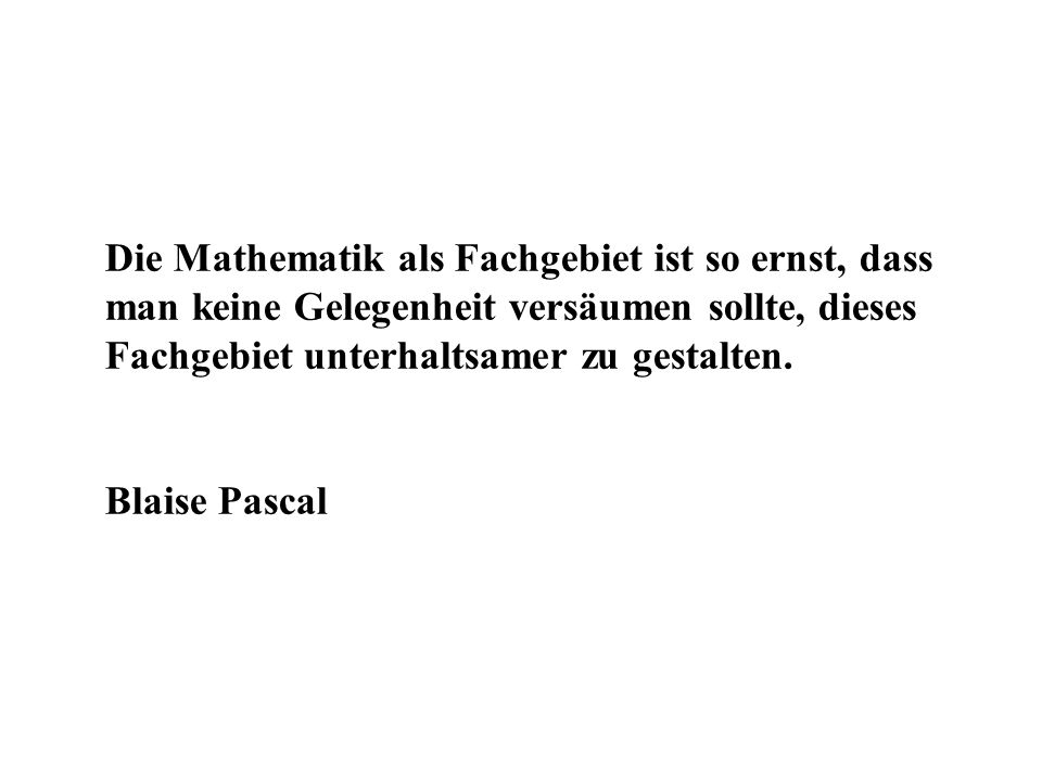 Die Mathematik als Fachgebiet ist so ernst, dass man keine Gelegenheit versäumen sollte, dieses Fachgebiet unterhaltsamer zu gestalten.