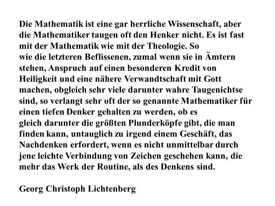 Die Mathematik ist eine gar herrliche Wissenschaft, aber die Mathematiker taugen oft den Henker nicht. Es ist fast mit der Mathematik wie mit der Theologie. So