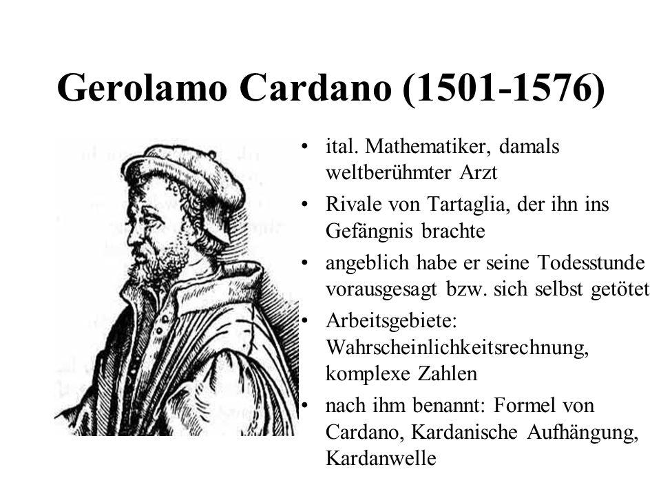 Gerolamo Cardano (1501-1576) ital. Mathematiker, damals weltberühmter Arzt. Rivale von Tartaglia, der ihn ins Gefängnis brachte.