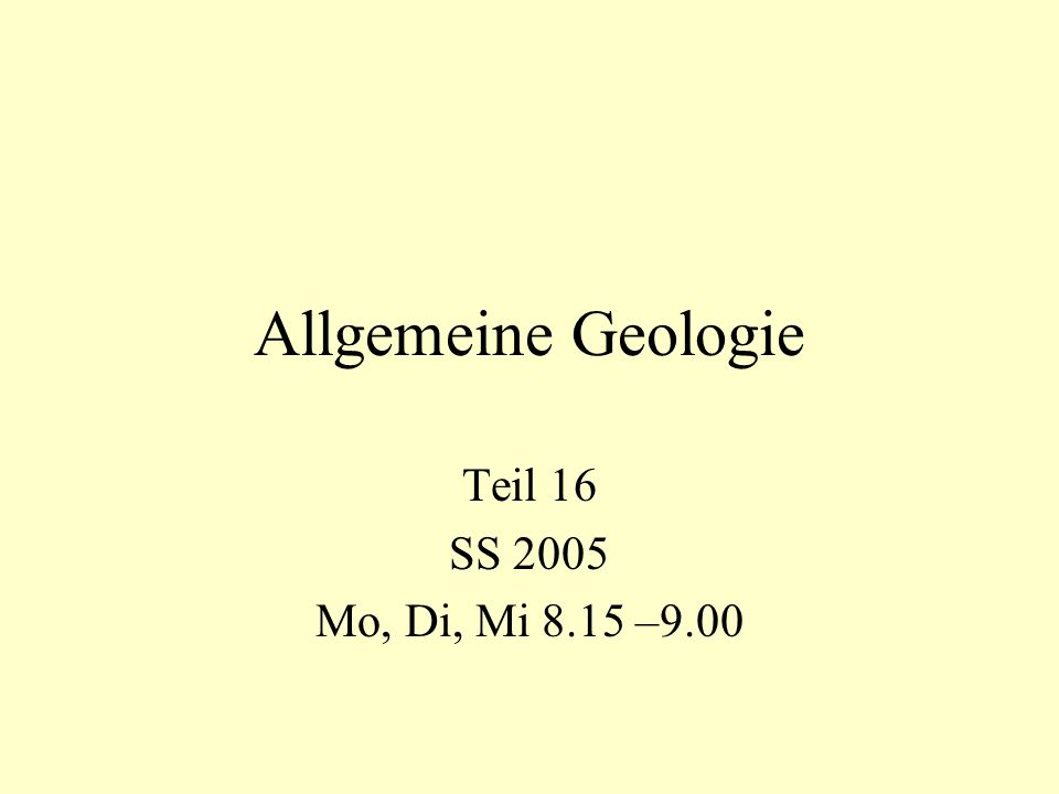 Allgemeine Geologie Teil 16 SS 2005 Mo, Di, Mi 8.15 –9.00