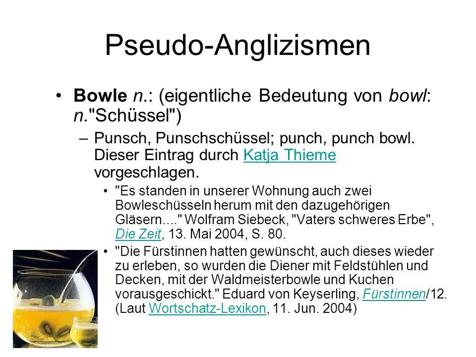 Pseudo-Anglizismen Bowle n.: (eigentliche Bedeutung von bowl: n. Schüssel )