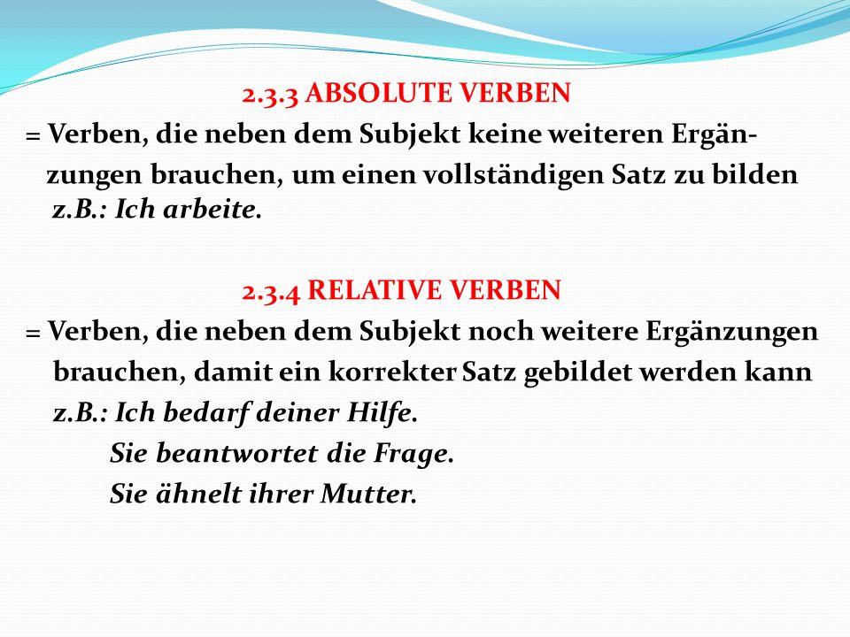 2.3.3 ABSOLUTE VERBEN = Verben, die neben dem Subjekt keine weiteren Ergän- zungen brauchen, um einen vollständigen Satz zu bilden z.B.: Ich arbeite.
