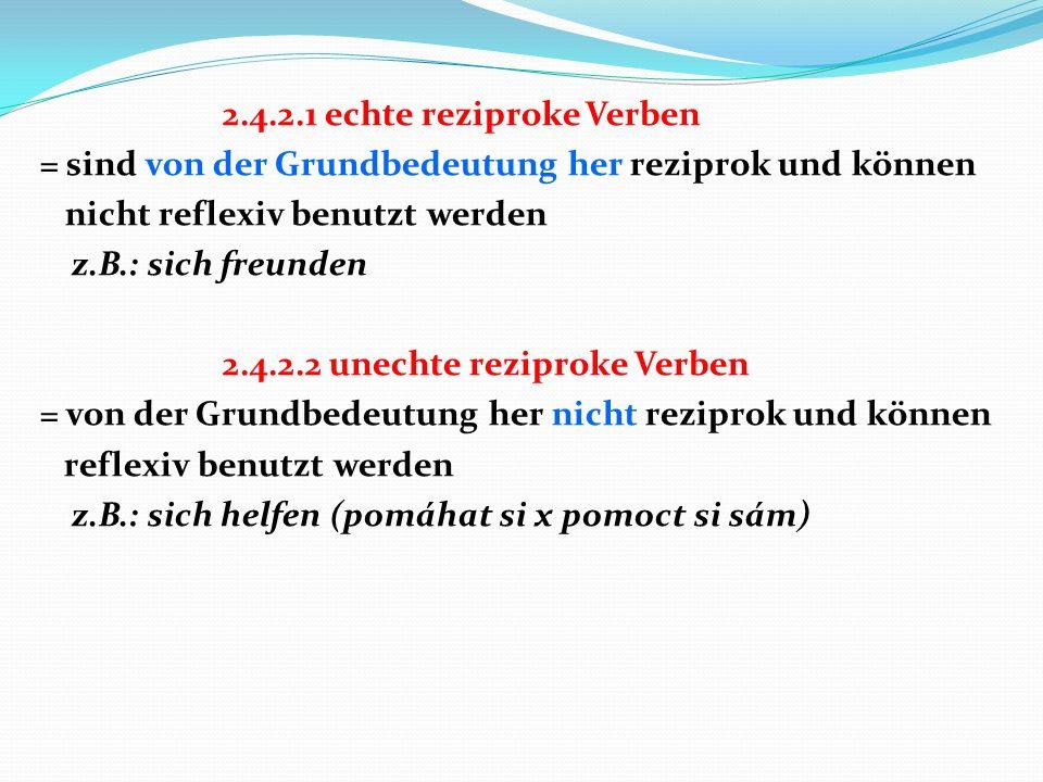2.4.2.1 echte reziproke Verben = sind von der Grundbedeutung her reziprok und können nicht reflexiv benutzt werden z.B.: sich freunden 2.4.2.2 unechte reziproke Verben = von der Grundbedeutung her nicht reziprok und können reflexiv benutzt werden z.B.: sich helfen (pomáhat si x pomoct si sám)