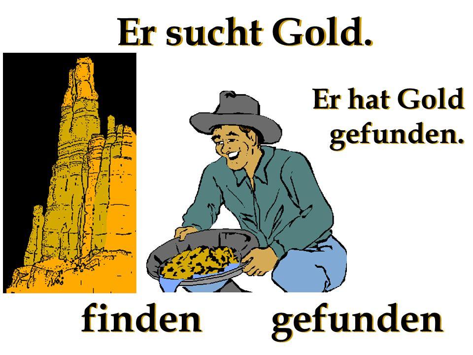 Er sucht Gold. Er hat Gold gefunden. finden gefunden
