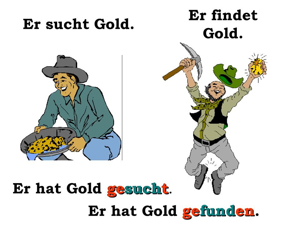 Er sucht Gold. Er findet Gold. Er hat Gold gesucht. gesucht Er hat Gold gefunden. gefunden