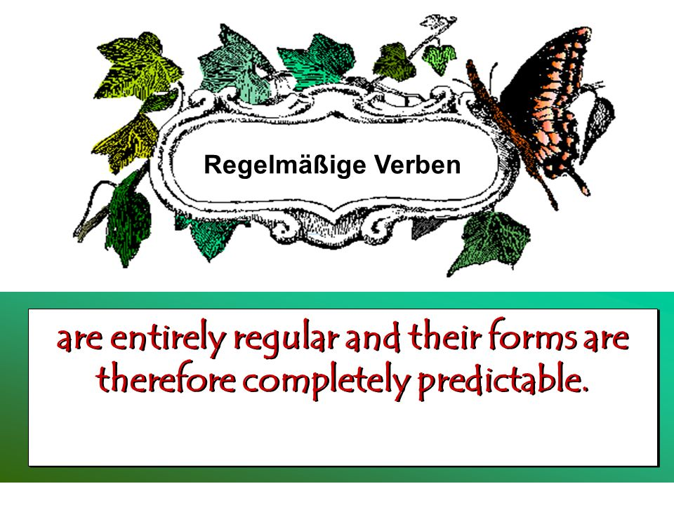 Regelmäßige Verben are entirely regular and their forms are therefore completely predictable.