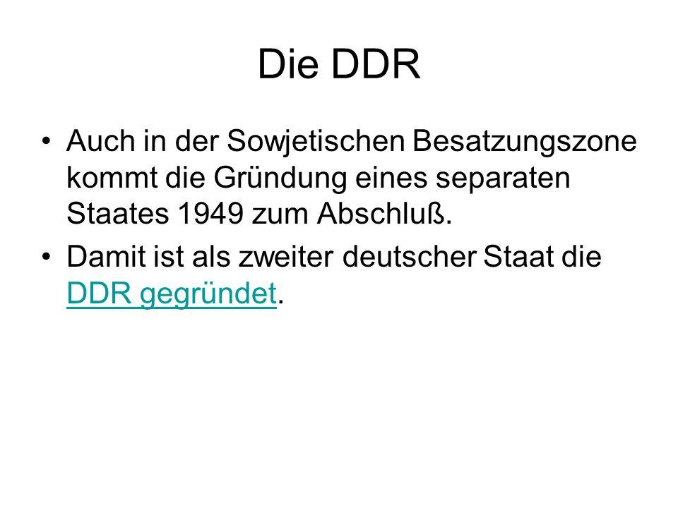 Die DDR Auch in der Sowjetischen Besatzungszone kommt die Gründung eines separaten Staates 1949 zum Abschluß.