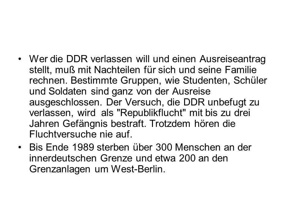Wer die DDR verlassen will und einen Ausreiseantrag stellt, muß mit Nachteilen für sich und seine Familie rechnen. Bestimmte Gruppen, wie Studenten, Schüler und Soldaten sind ganz von der Ausreise ausgeschlossen. Der Versuch, die DDR unbefugt zu verlassen, wird als Republikflucht mit bis zu drei Jahren Gefängnis bestraft. Trotzdem hören die Fluchtversuche nie auf.