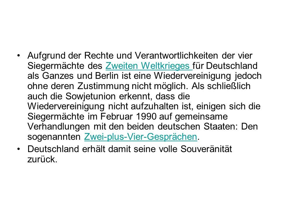 Aufgrund der Rechte und Verantwortlichkeiten der vier Siegermächte des Zweiten Weltkrieges für Deutschland als Ganzes und Berlin ist eine Wiedervereinigung jedoch ohne deren Zustimmung nicht möglich. Als schließlich auch die Sowjetunion erkennt, dass die Wiedervereinigung nicht aufzuhalten ist, einigen sich die Siegermächte im Februar 1990 auf gemeinsame Verhandlungen mit den beiden deutschen Staaten: Den sogenannten Zwei-plus-Vier-Gesprächen.