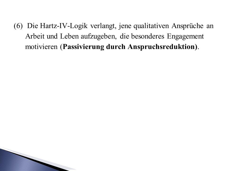 Die Hartz-IV-Logik verlangt, jene qualitativen Ansprüche an Arbeit und Leben aufzugeben, die besonderes Engagement motivieren (Passivierung durch Anspruchsreduktion).