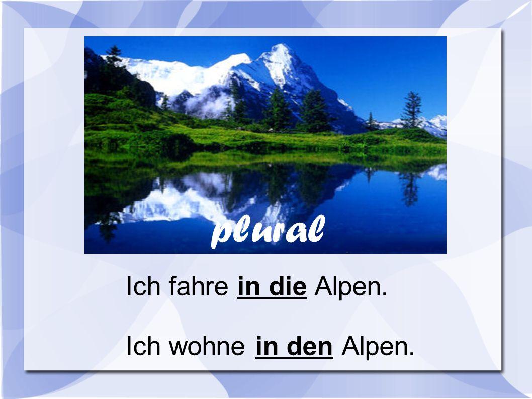plural Ich fahre in die Alpen. Ich wohne in den Alpen.