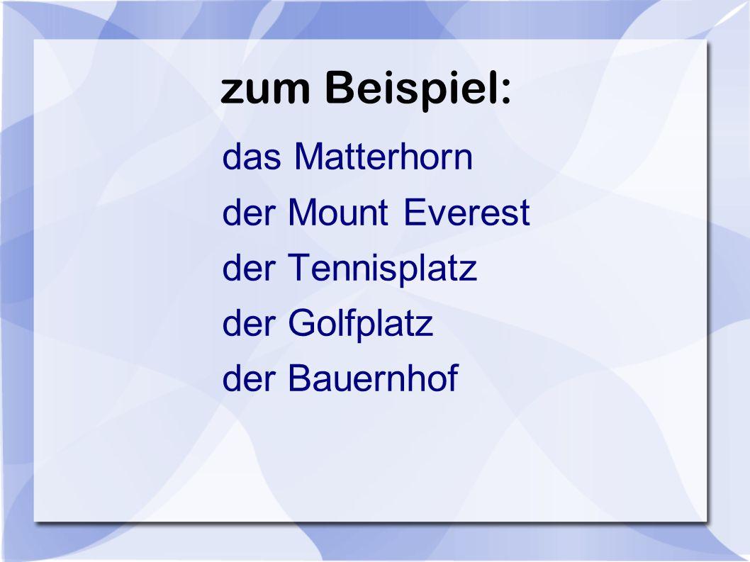 zum Beispiel: das Matterhorn der Mount Everest der Tennisplatz