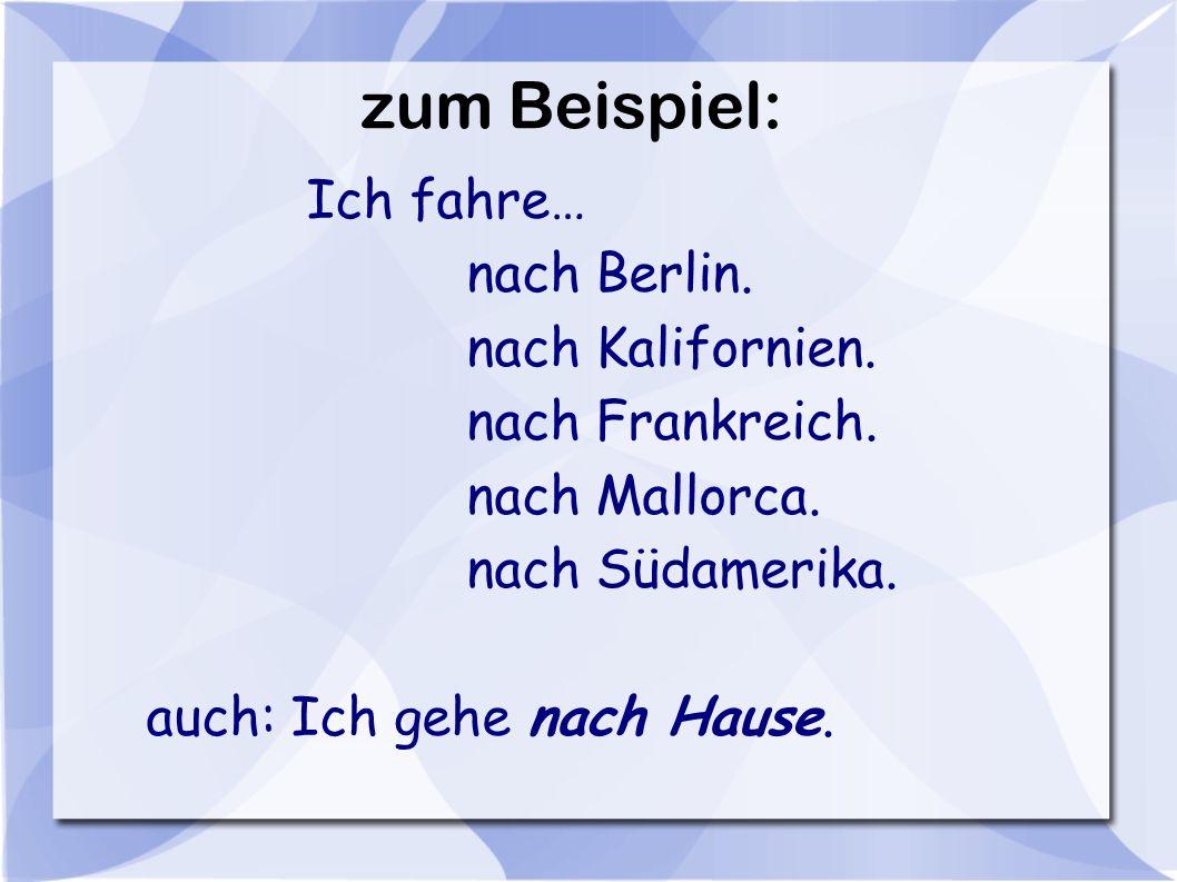 zum Beispiel: nach Berlin. nach Kalifornien. nach Frankreich.