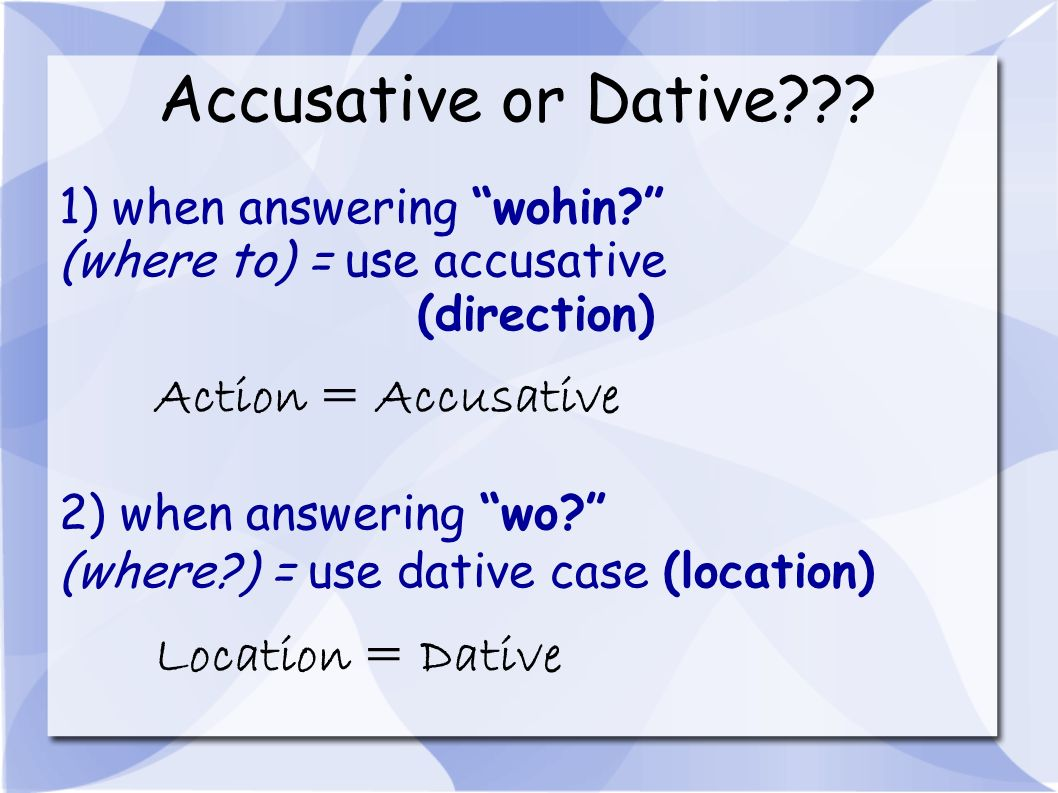 Accusative or Dative Action = Accusative Location = Dative